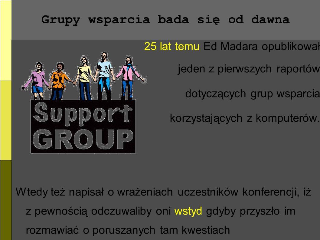 Grupy wsparcia bada się od dawna 25 lat temu Ed Madara opublikował jeden z pierwszych raportów dotyczących grup wsparcia korzystających z komputerów.