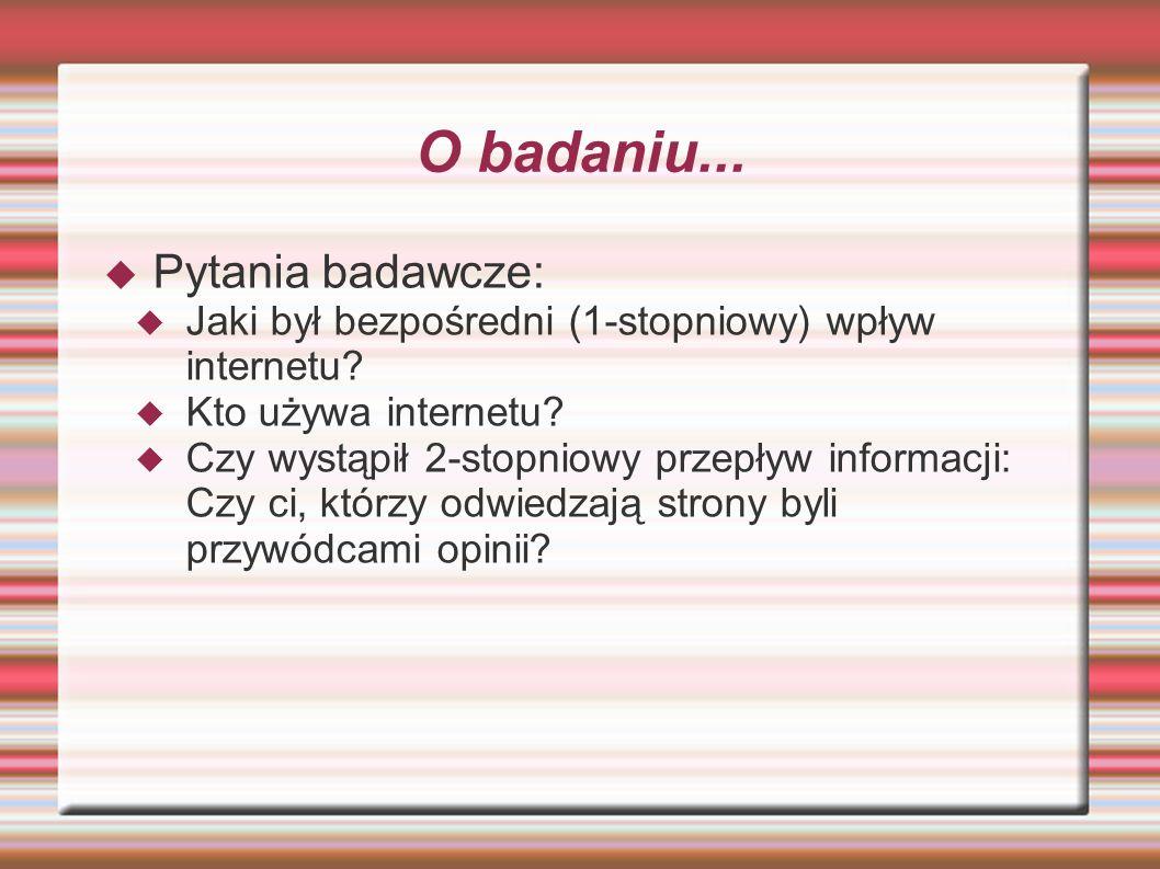 O badaniu... Pytania badawcze: Jaki był bezpośredni (1-stopniowy) wpływ internetu? Kto używa internetu? Czy wystąpił 2-stopniowy przepływ informacji:
