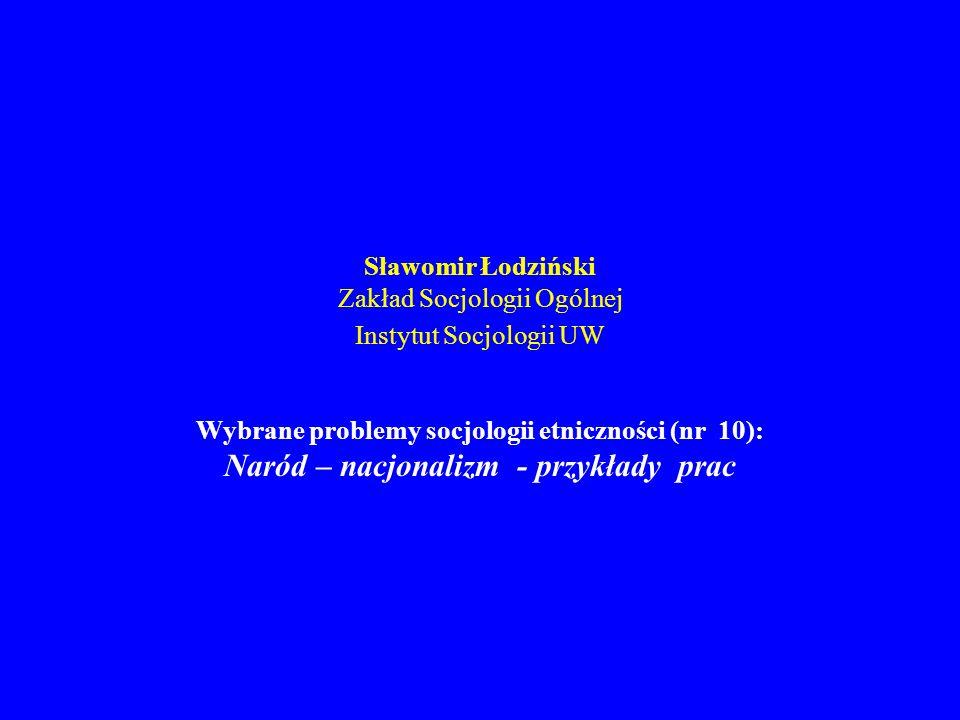 Sławomir Łodziński Zakład Socjologii Ogólnej Instytut Socjologii UW Wybrane problemy socjologii etniczności (nr 10): Naród – nacjonalizm - przykłady p