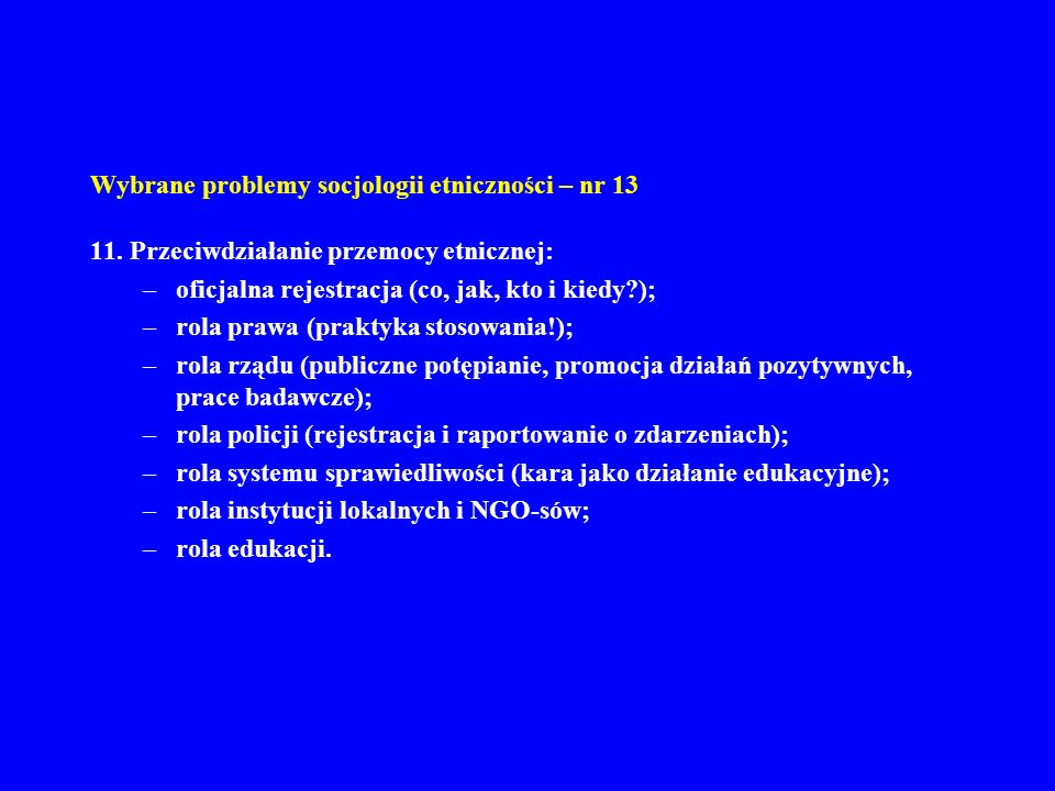 Wybrane problemy socjologii etniczności – nr 13 11. Przeciwdziałanie przemocy etnicznej: –oficjalna rejestracja (co, jak, kto i kiedy?); –rola prawa (