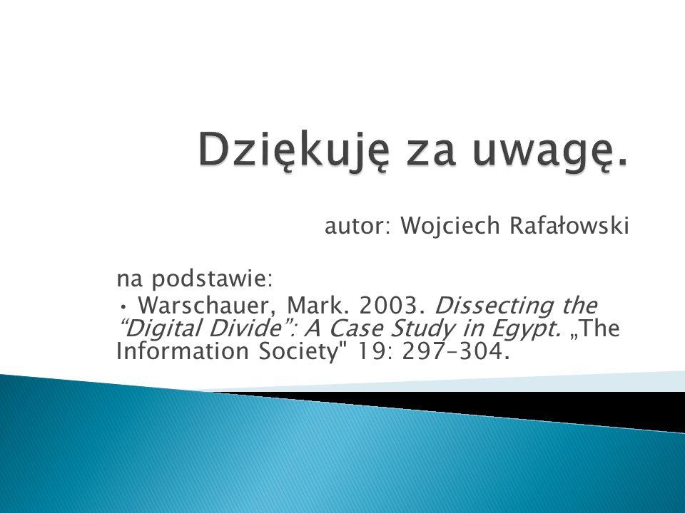 autor: Wojciech Rafałowski na podstawie: Warschauer, Mark. 2003. Dissecting the Digital Divide: A Case Study in Egypt. The Information Society