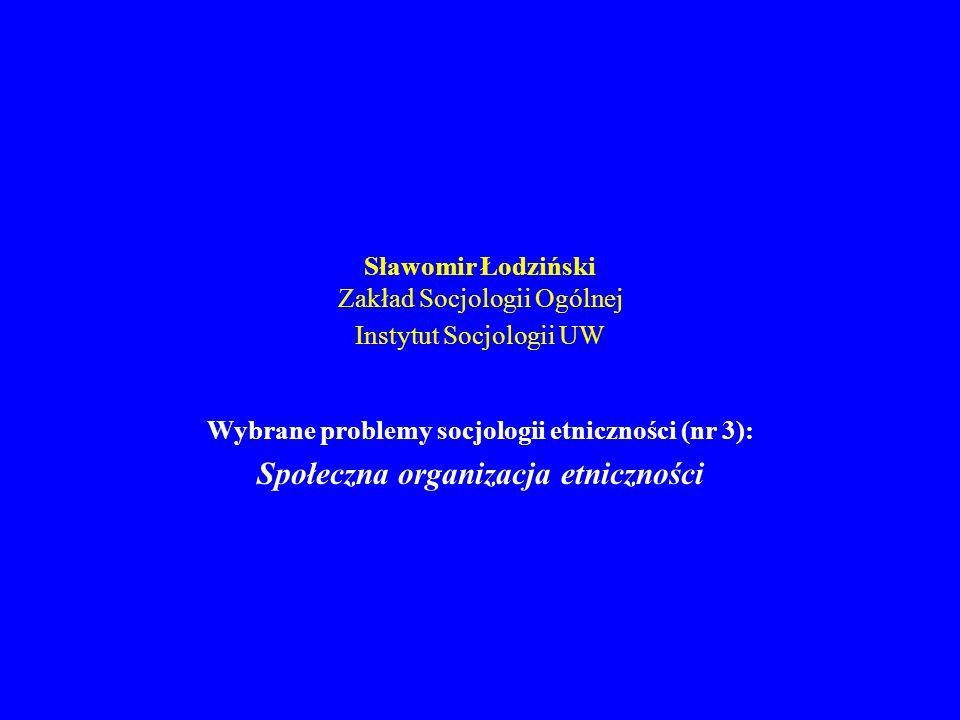 Sławomir Łodziński Zakład Socjologii Ogólnej Instytut Socjologii UW Wybrane problemy socjologii etniczności (nr 3): Społeczna organizacja etniczności