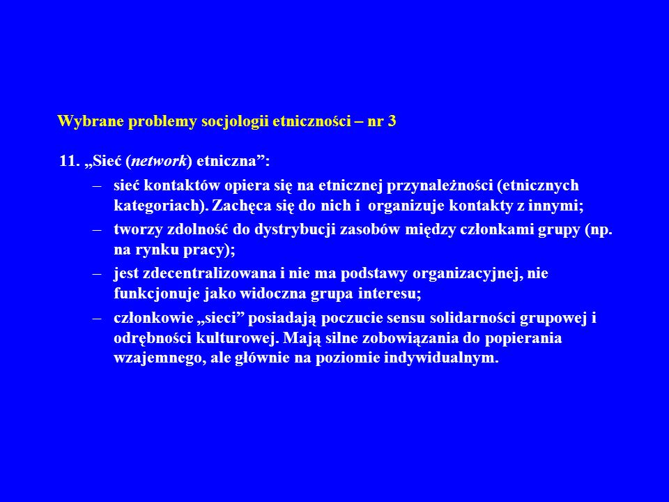 Wybrane problemy socjologii etniczności – nr 3 11. Sieć (network) etniczna: –sieć kontaktów opiera się na etnicznej przynależności (etnicznych kategor