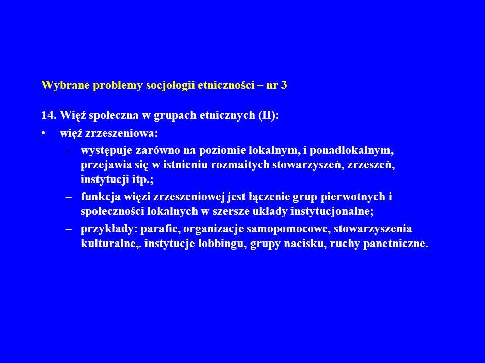 Wybrane problemy socjologii etniczności – nr 3 14. Więź społeczna w grupach etnicznych (II): więź zrzeszeniowa: –występuje zarówno na poziomie lokalny
