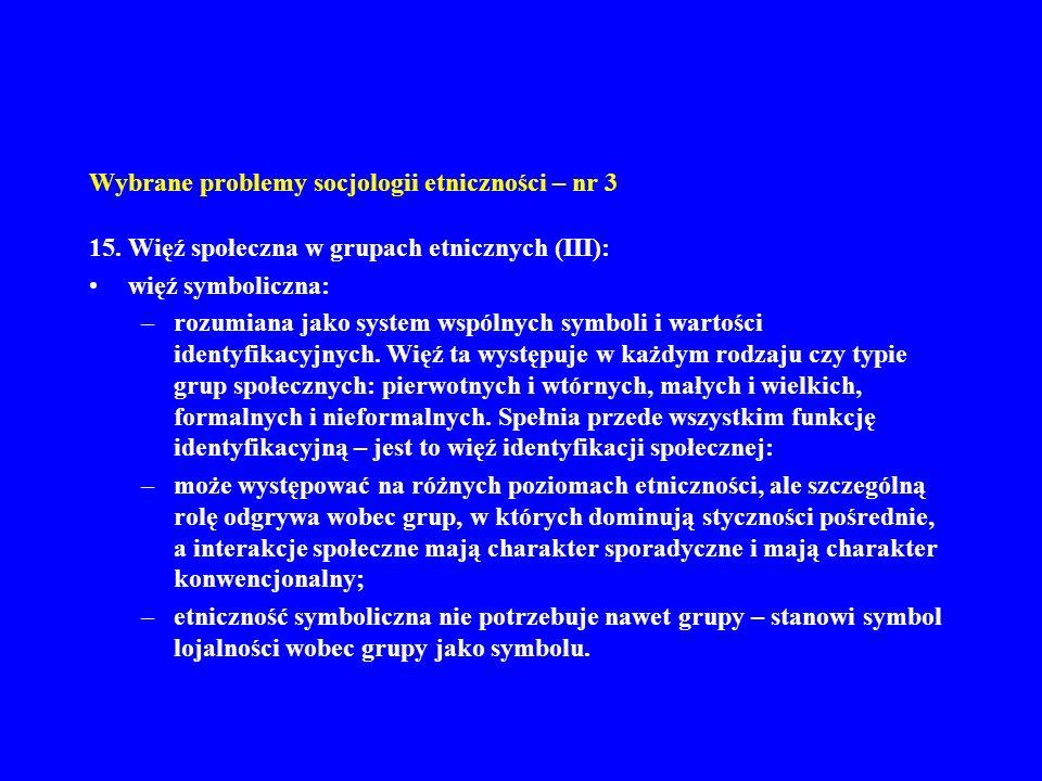 Wybrane problemy socjologii etniczności – nr 3 15. Więź społeczna w grupach etnicznych (III): więź symboliczna: –rozumiana jako system wspólnych symbo
