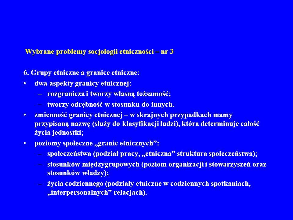Wybrane problemy socjologii etniczności – nr 3 6. Grupy etniczne a granice etniczne: dwa aspekty granicy etnicznej: –rozgranicza i tworzy własną tożsa