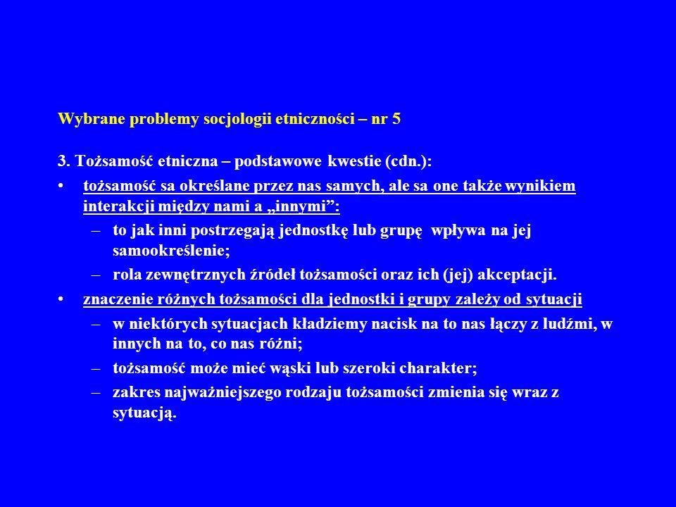 Wybrane problemy socjologii etniczności – nr 5 4.Tożsamość etniczna – podstawowe kwestie (cdn.): źródła tożsamości: –przypisane (askryptywne) – wiek, przodkowie, płeć itp; –kulturowe – styl życia, język, narodowość; –terytorialne – sąsiedztwo, wieś, region, kontynent itp.; –polityczne – przywódca, partia, państwo itp.; –ekonomiczne – zawód, sektor gospodarki, klasa itp.; –społeczne – znajomi, pozycja, klub itp.