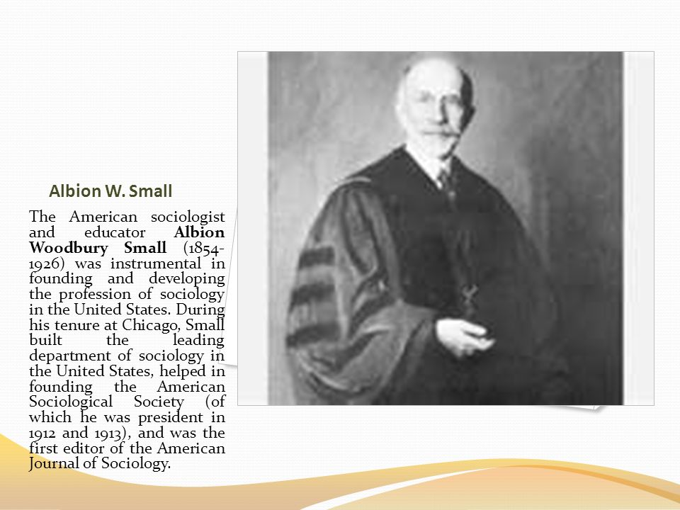 Albion W. Small The American sociologist and educator Albion Woodbury Small (1854- 1926) was instrumental in founding and developing the profession of