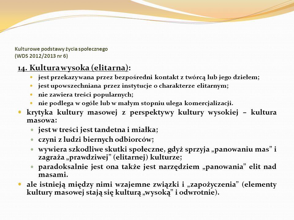 Kulturowe podstawy życia społecznego (WDS 2012/2013 nr 6) 14. Kultura wysoka (elitarna): jest przekazywana przez bezpośredni kontakt z twórcą lub jego