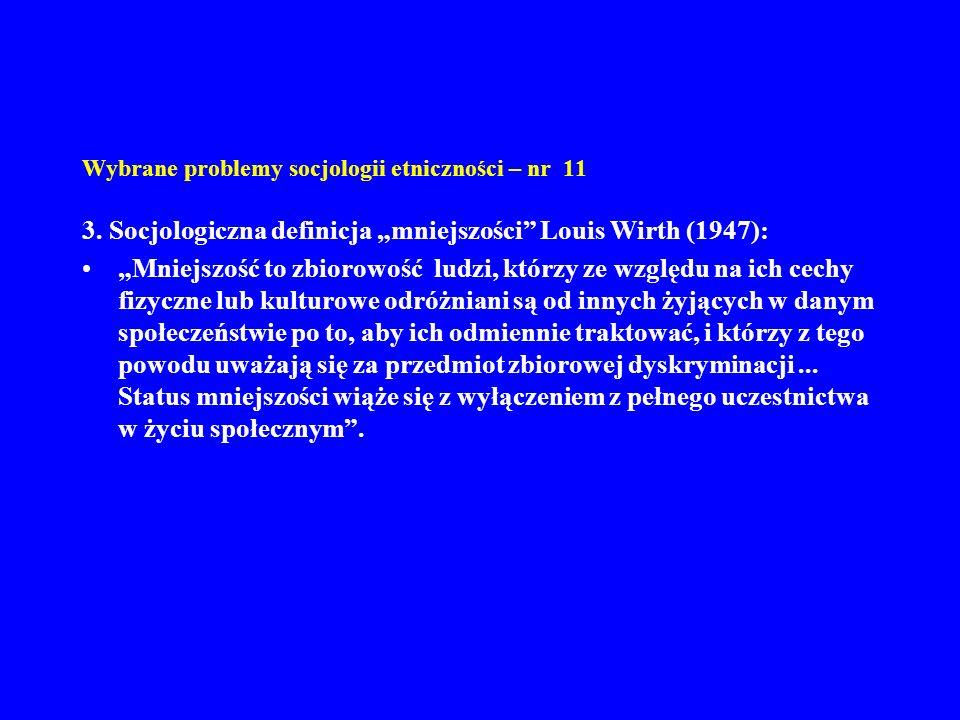 Wybrane problemy socjologii etniczności – nr 11 3. Socjologiczna definicja mniejszości Louis Wirth (1947): Mniejszość to zbiorowość ludzi, którzy ze w