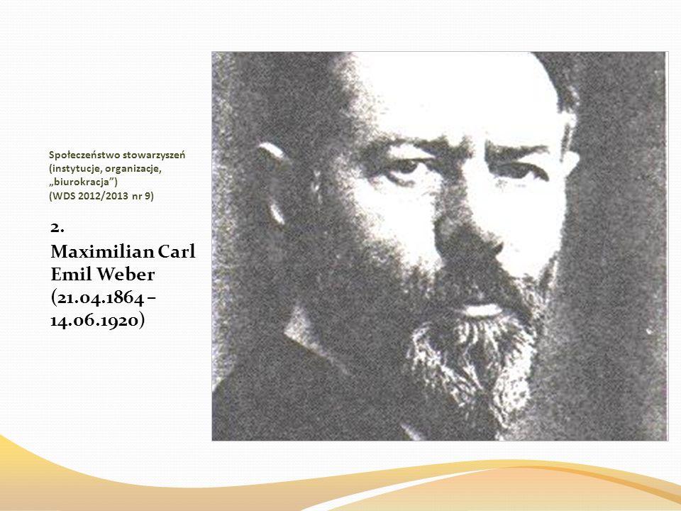 Społeczeństwo stowarzyszeń (instytucje, organizacje, biurokracja) (WDS 2012/2013 nr 9) 2. Maximilian Carl Emil Weber (21.04.1864 – 14.06.1920)