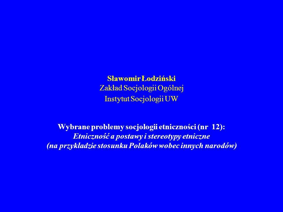 Sławomir Łodziński Zakład Socjologii Ogólnej Instytut Socjologii UW Wybrane problemy socjologii etniczności (nr 12): Etniczność a postawy i stereotypy