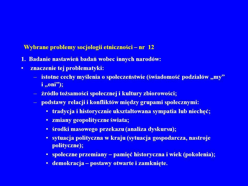 Wybrane problemy socjologii etniczności – nr 12 1. Badanie nastawień badań wobec innych narodów: znaczenie tej problematyki: –istotne cechy myślenia o