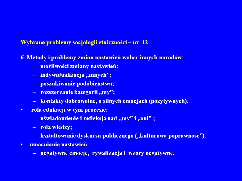 Wybrane problemy socjologii etniczności – nr 12 6. Metody i problemy zmian nastawień wobec innych narodów: –możliwości zmiany nastawień: –indywidualiz