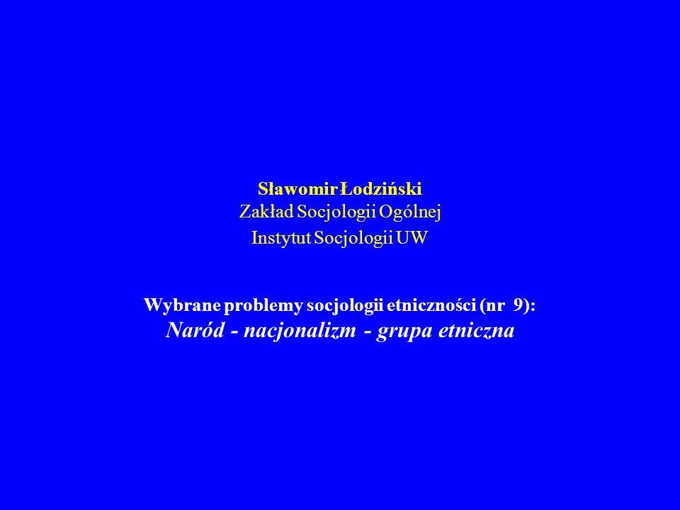Sławomir Łodziński Zakład Socjologii Ogólnej Instytut Socjologii UW Wybrane problemy socjologii etniczności (nr 9): Naród - nacjonalizm - grupa etnicz