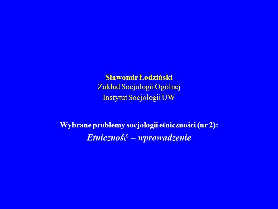 Sławomir Łodziński Zakład Socjologii Ogólnej Instytut Socjologii UW Wybrane problemy socjologii etniczności (nr 2): Etniczność – wprowadzenie