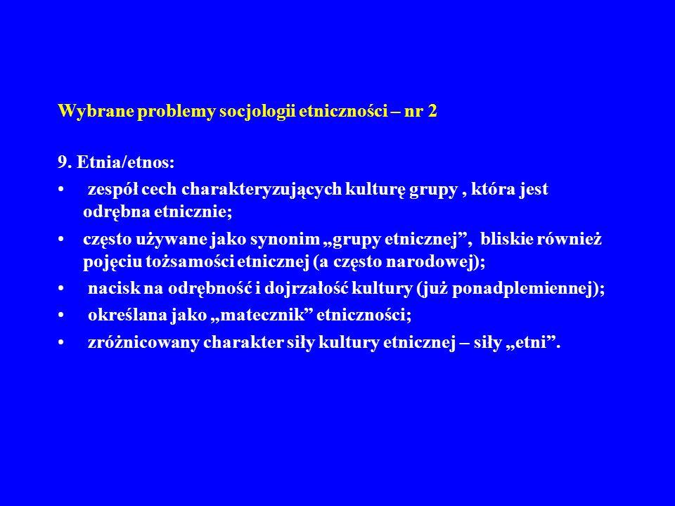 Wybrane problemy socjologii etniczności – nr 2 9. Etnia/etnos: zespół cech charakteryzujących kulturę grupy, która jest odrębna etnicznie; często używ