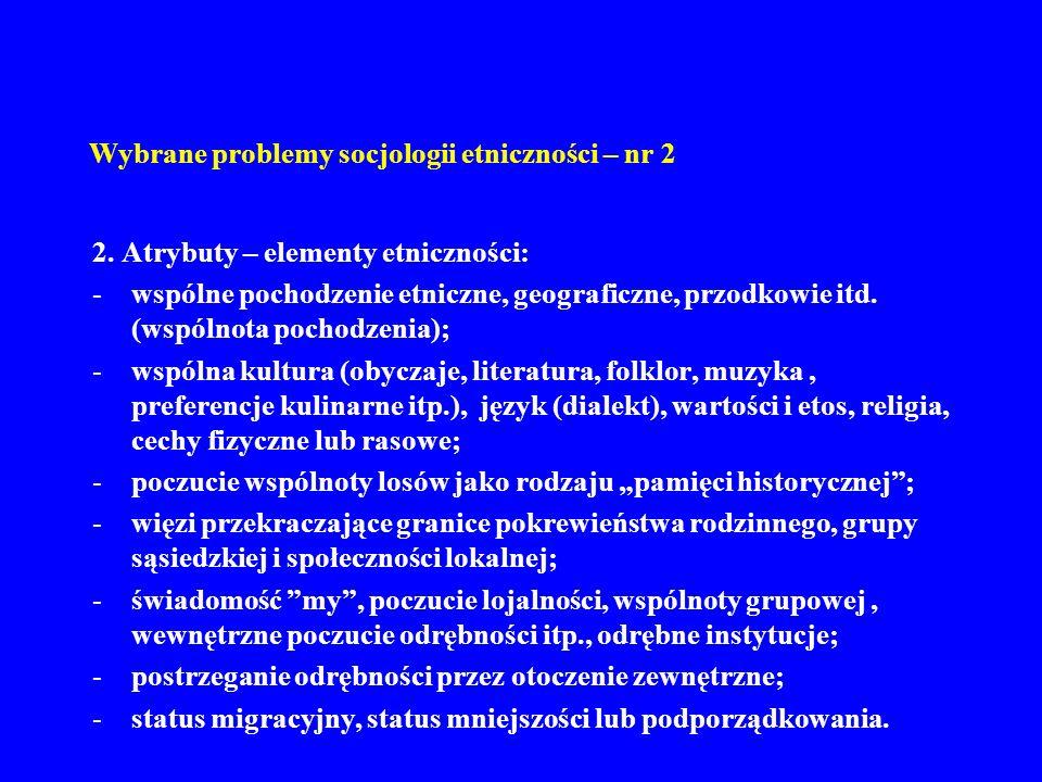 Wybrane problemy socjologii etniczności – nr 2 2. Atrybuty – elementy etniczności: -wspólne pochodzenie etniczne, geograficzne, przodkowie itd. (wspól