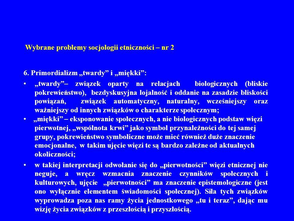 Wybrane problemy socjologii etniczności – nr 2 6. Primordializm twardy i miękki: twardy– związek oparty na relacjach biologicznych (bliskie pokrewieńs