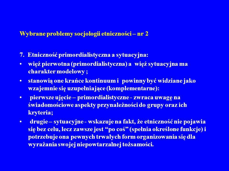 Wybrane problemy socjologii etniczności – nr 2 7. Etniczność primordialistyczna a sytuacyjna: więź pierwotna (primordialistyczna) a więź sytuacyjna ma