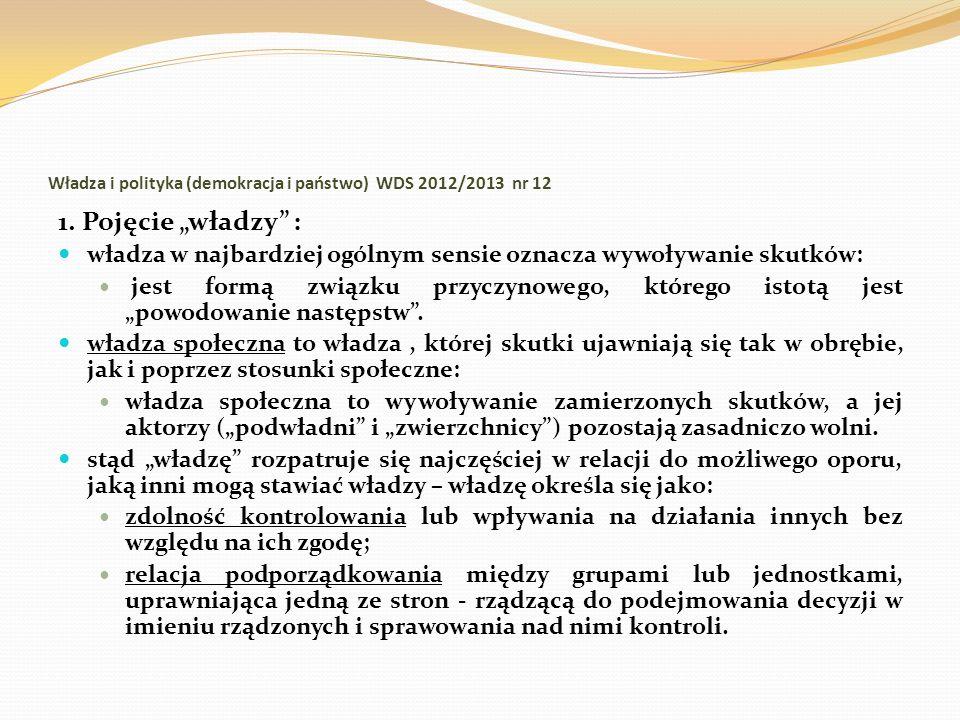 Władza i polityka (demokracja i państwo) WDS 2012/2013 nr 12 1. Pojęcie władzy : władza w najbardziej ogólnym sensie oznacza wywoływanie skutków: jest