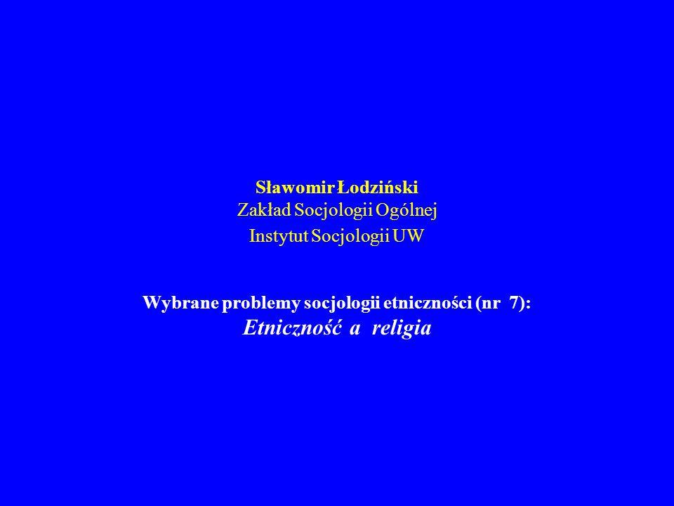 Sławomir Łodziński Zakład Socjologii Ogólnej Instytut Socjologii UW Wybrane problemy socjologii etniczności (nr 7): Etniczność a religia