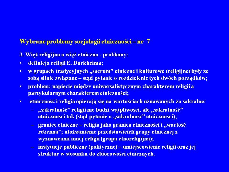 Wybrane problemy socjologii etniczności – nr 7 3. Więź religijna a więź etniczna - problemy: definicja religii E. Durkheima; w grupach tradycyjnych sa