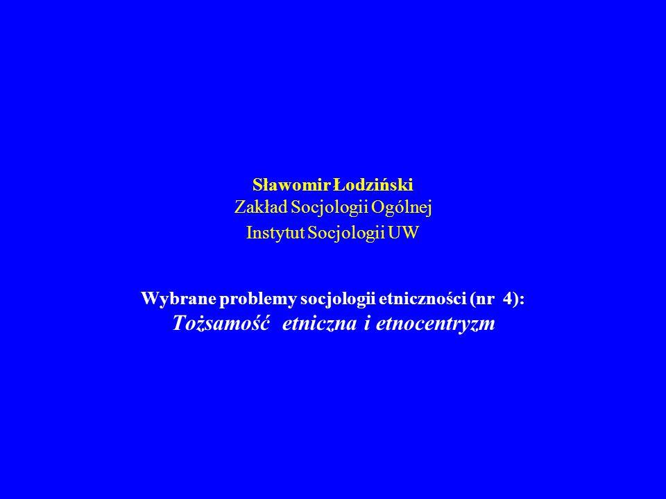 Sławomir Łodziński Zakład Socjologii Ogólnej Instytut Socjologii UW Wybrane problemy socjologii etniczności (nr 4): Tożsamość etniczna i etnocentryzm