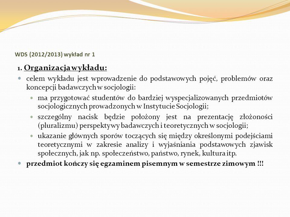 WDS (2012/2013) wykład nr 1 1. Organizacja wykładu: celem wykładu jest wprowadzenie do podstawowych pojęć, problemów oraz koncepcji badawczych w socjo