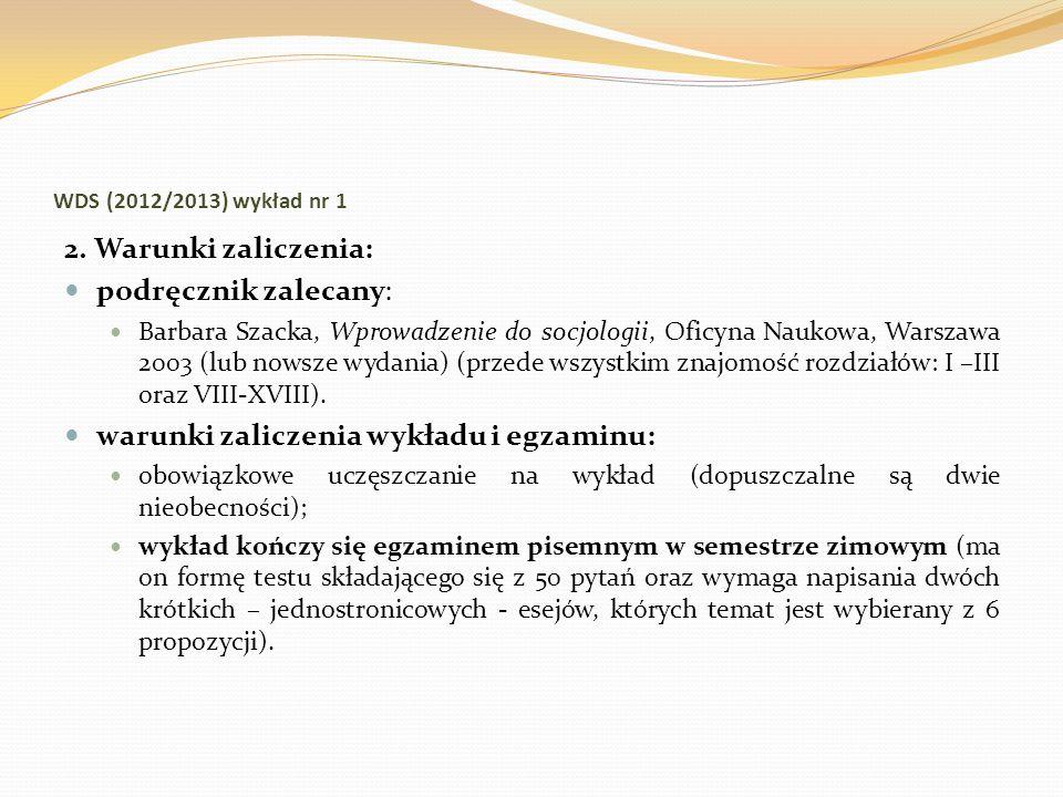 WDS (2012/2013) wykład nr 1 2. Warunki zaliczenia: podręcznik zalecany: Barbara Szacka, Wprowadzenie do socjologii, Oficyna Naukowa, Warszawa 2003 (lu