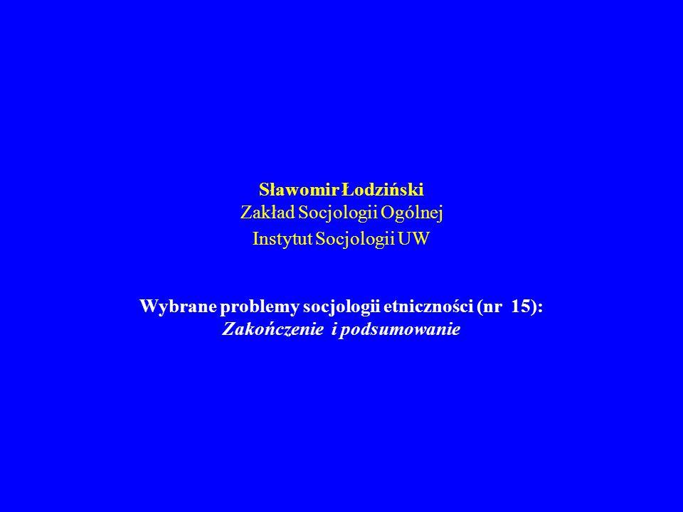 Sławomir Łodziński Zakład Socjologii Ogólnej Instytut Socjologii UW Wybrane problemy socjologii etniczności (nr 15): Zakończenie i podsumowanie