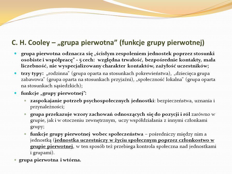 C. H. Cooley – grupa pierwotna (funkcje grupy pierwotnej) grupa pierwotna odznacza się ścisłym zespoleniem jednostek poprzez stosunki osobiste i współ