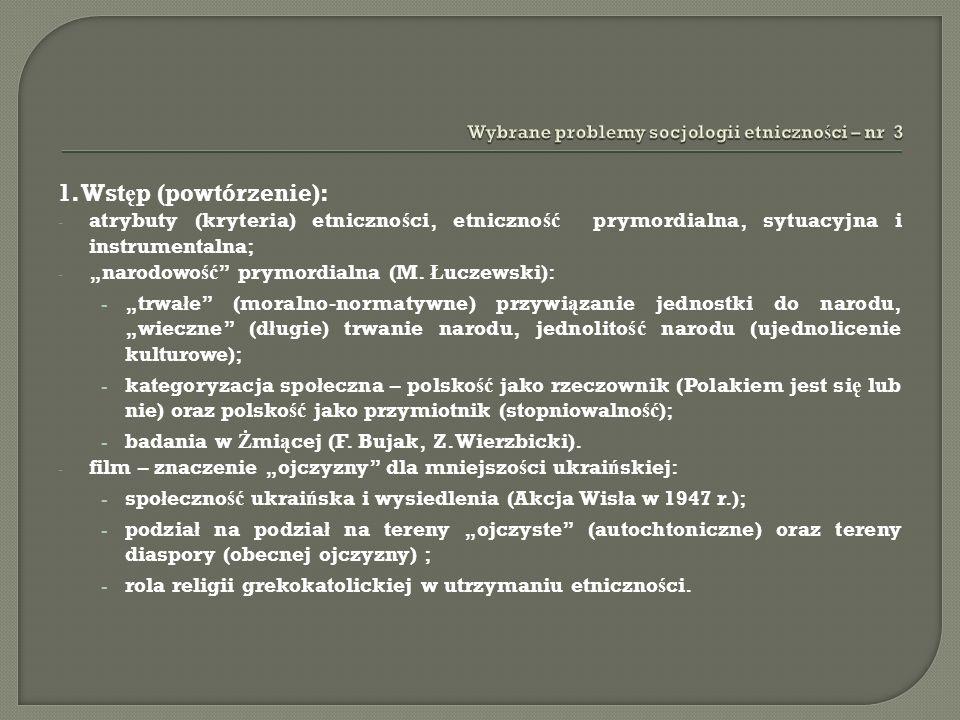 1. Wst ę p (powtórzenie): - atrybuty (kryteria) etniczno ś ci, etniczno ść prymordialna, sytuacyjna i instrumentalna; - narodowo ść prymordialna (M. Ł