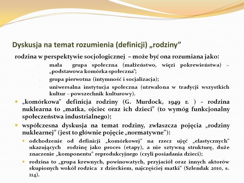 Dyskusja na temat rozumienia (definicji) rodziny rodzina w perspektywie socjologicznej – może być ona rozumiana jako: - mała grupa społeczna (małżeństwo, więzi pokrewieństwa) – podstawowa komórka społeczna; - grupa pierwotna (intymność i socjalizacja); - uniwersalna instytucja społeczna (utrwalona w tradycji wszystkich kultur – powszechnik kulturowy).