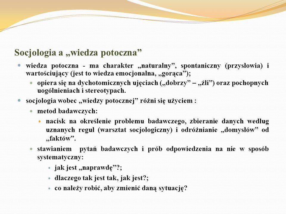 Socjologia a wiedza potoczna wiedza potoczna - ma charakter naturalny, spontaniczny (przysłowia) i wartościujący (jest to wiedza emocjonalna, gorąca);