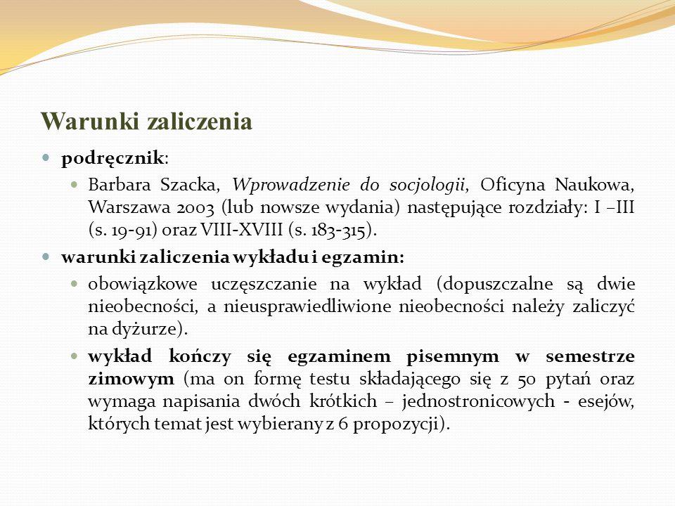 Warunki zaliczenia podręcznik: Barbara Szacka, Wprowadzenie do socjologii, Oficyna Naukowa, Warszawa 2003 (lub nowsze wydania) następujące rozdziały:
