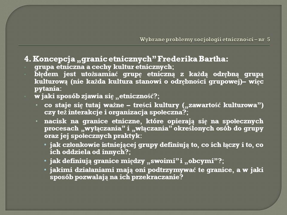 4. Koncepcja granic etnicznych Frederika Bartha: grupa etniczna a cechy kultur etnicznych; b łę dem jest uto ż samia ć grup ę etniczn ą z ka ż d ą odr