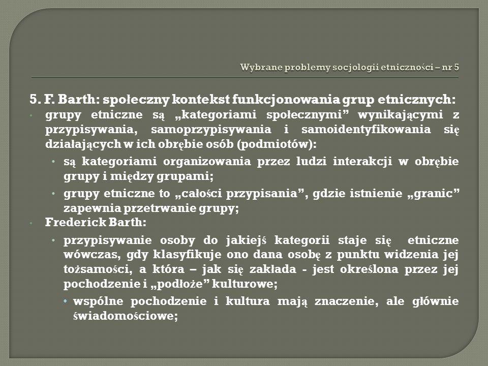 5. F. Barth: spo ł eczny kontekst funkcjonowania grup etnicznych: grupy etniczne s ą kategoriami spo ł ecznymi wynikaj ą cymi z przypisywania, samoprz