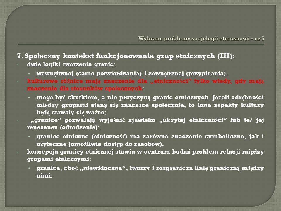 7. Spo ł eczny kontekst funkcjonowania grup etnicznych (III): dwie logiki tworzenia granic: wewn ę trznej (samo-potwierdzania) i zewn ę trznej (przypi