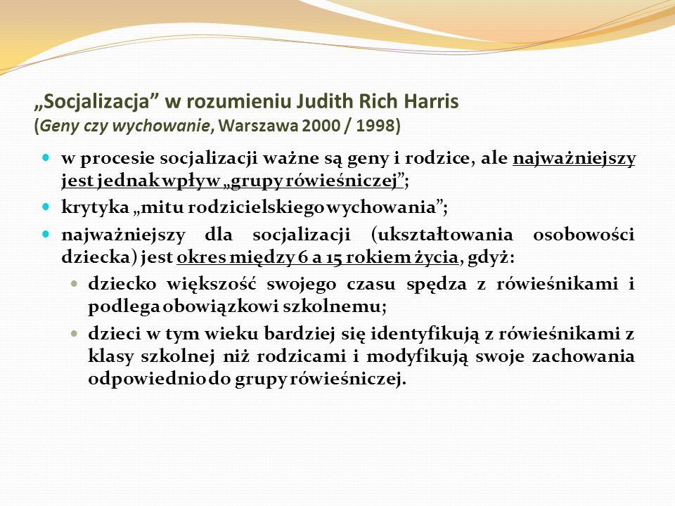Socjalizacja w rozumieniu Judith Rich Harris (Geny czy wychowanie, Warszawa 2000 / 1998) w procesie socjalizacji ważne są geny i rodzice, ale najważni