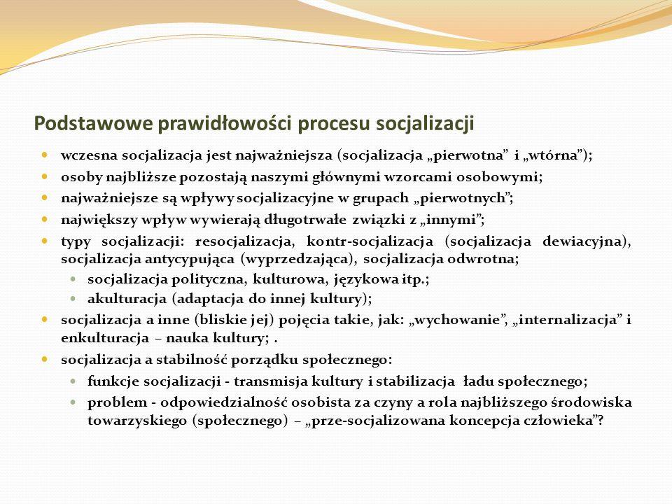Podstawowe prawidłowości procesu socjalizacji wczesna socjalizacja jest najważniejsza (socjalizacja pierwotna i wtórna); osoby najbliższe pozostają na