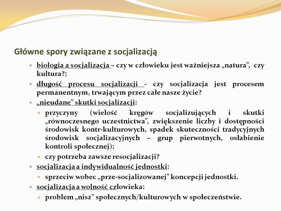 Główne spory związane z socjalizacją biologia a socjalizacja – czy w człowieku jest ważniejsza natura, czy kultura?; długość procesu socjalizacji - cz