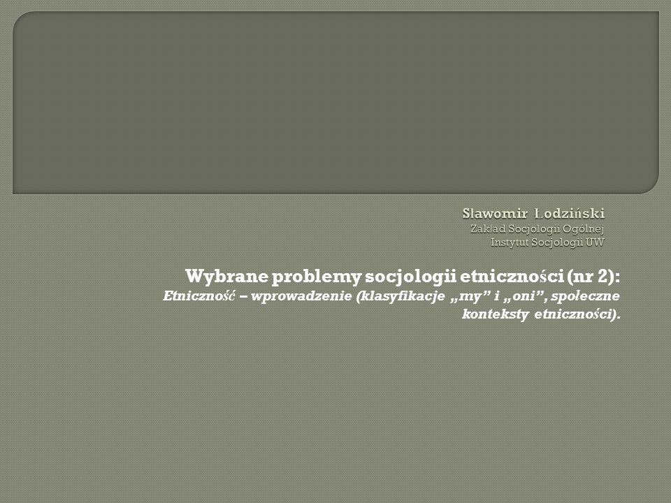 Wybrane problemy socjologii etniczno ś ci (nr 2): Etniczność – wprowadzenie (klasyfikacje my i oni, społeczne konteksty etniczności).