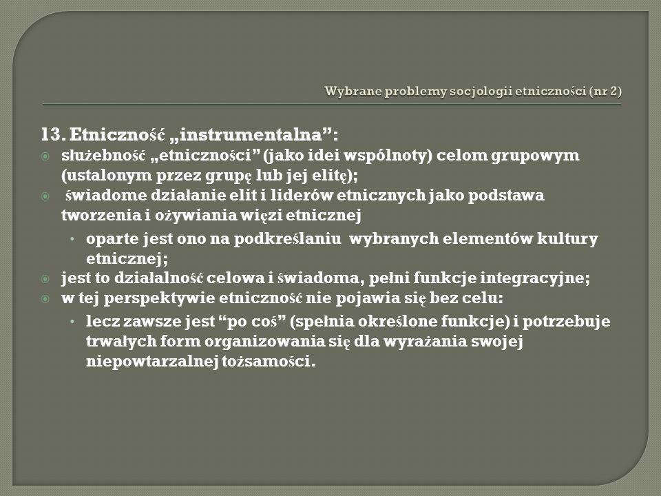 13. Etniczno ść instrumentalna: s ł u ż ebno ść etniczno ś ci (jako idei wspólnoty) celom grupowym (ustalonym przez grup ę lub jej elit ę ); ś wiadome