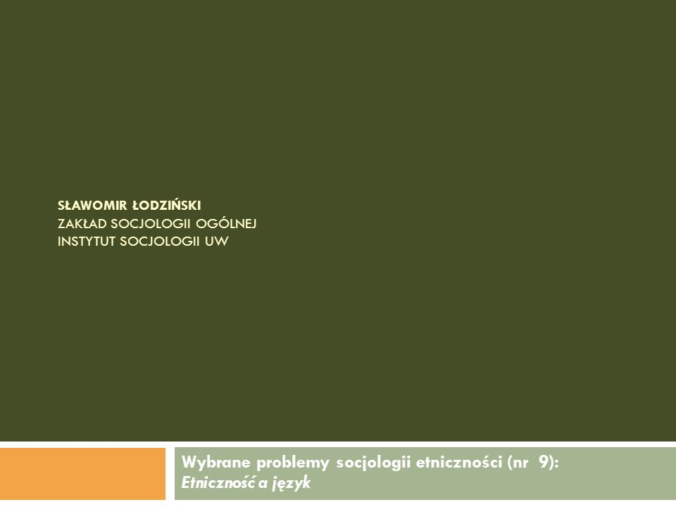 SŁAWOMIR ŁODZIŃSKI ZAKŁAD SOCJOLOGII OGÓLNEJ INSTYTUT SOCJOLOGII UW Wybrane problemy socjologii etniczności (nr 9): Etniczność a język