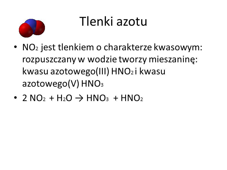Tlenki azotu NO 2 jest tlenkiem o charakterze kwasowym: rozpuszczany w wodzie tworzy mieszaninę: kwasu azotowego(III) HNO 2 i kwasu azotowego(V) HNO 3