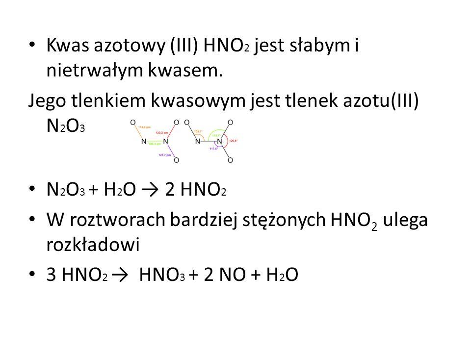 Kwas azotowy (III) HNO 2 jest słabym i nietrwałym kwasem. Jego tlenkiem kwasowym jest tlenek azotu(III) N 2 O 3 N 2 O 3 + H 2 O 2 HNO 2 W roztworach b