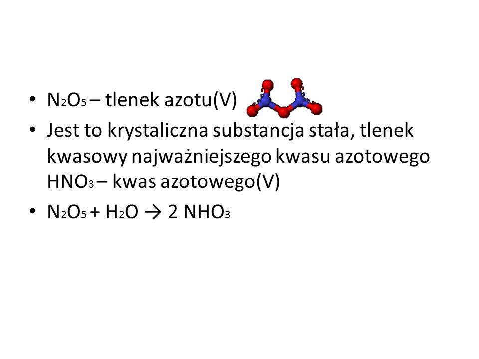 N 2 O 5 – tlenek azotu(V) Jest to krystaliczna substancja stała, tlenek kwasowy najważniejszego kwasu azotowego HNO 3 – kwas azotowego(V) N 2 O 5 + H