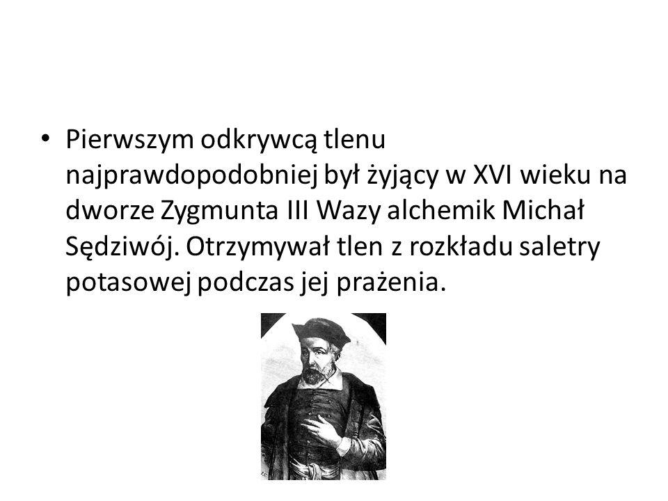 Pierwszym odkrywcą tlenu najprawdopodobniej był żyjący w XVI wieku na dworze Zygmunta III Wazy alchemik Michał Sędziwój. Otrzymywał tlen z rozkładu sa
