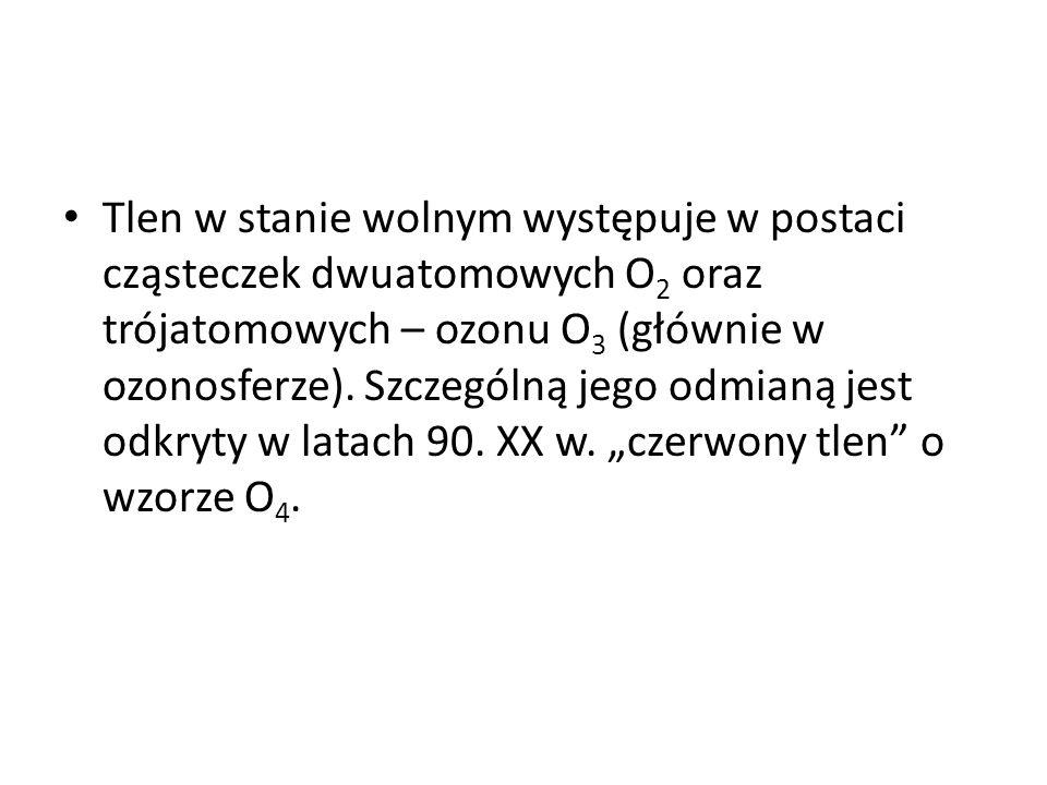 Tlen w stanie wolnym występuje w postaci cząsteczek dwuatomowych O 2 oraz trójatomowych – ozonu O 3 (głównie w ozonosferze). Szczególną jego odmianą j